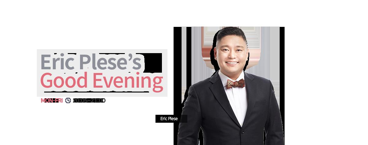 Eric Plese's Good Evening MON-FRI 20:05~21:00