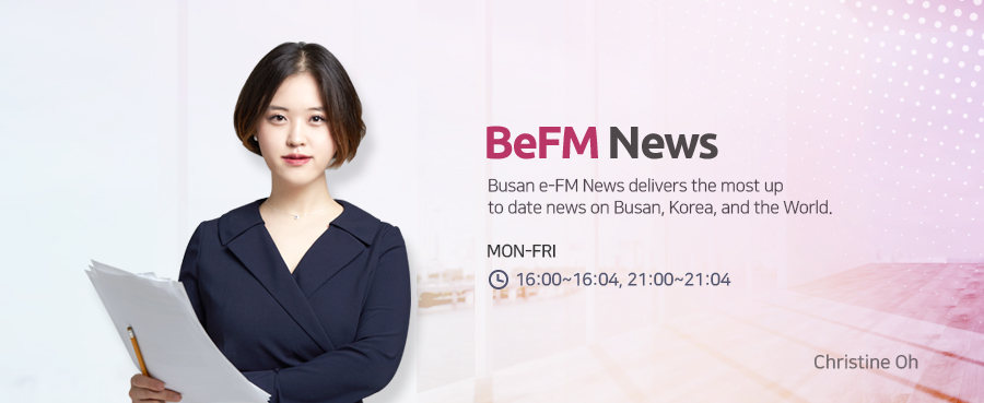 BeFM News Busan e-FM News delivers the most up to date news on Busan, Korea, and the World. MON-FRI 18:00~18:07, 20:00~20:04 Christine Oh