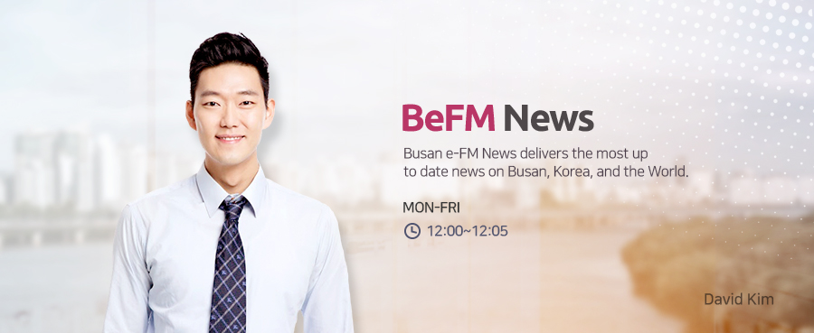 BeFM News Busan e-FM News delivers the most up to date news on Busan, Korea, and the World. MON-FRI 09:00~09:04, 12:00~12:09, 14:00~14:04, 16:00~16:04 David Kim